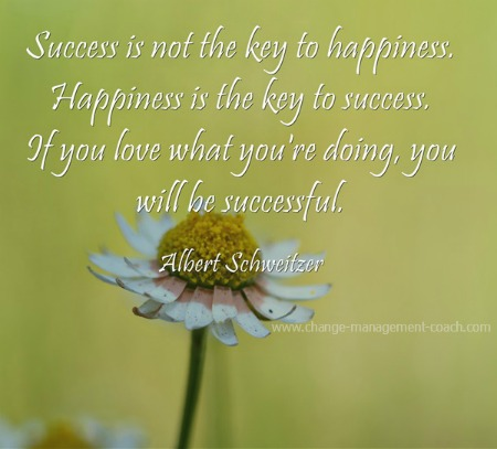Success is not the key to happiness. Happiness is the key to success - Albert Schweitzer