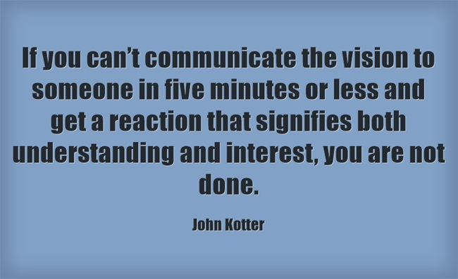 Kotter: if you can't commuicate the vision to someone in five minutes or less...you are not done.